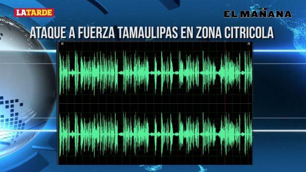 Ataque a Fuerza Tamaulipas en zona citrícola